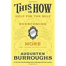 This Is How: Proven Aid in Overcoming Shyness, Molestation, Fatness, Spinsterhood, Grief, Disease, Lushery, Decrepitude & More. For Young and Old Alike. by Augusten Burroughs (2012-05-08)