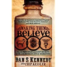 Making Them Believe: How One of America's Legendary Rogues Marketed ''The Goat Testicles Solution'' and Made Millions by Dan S. Kennedy (2010-04-30)
