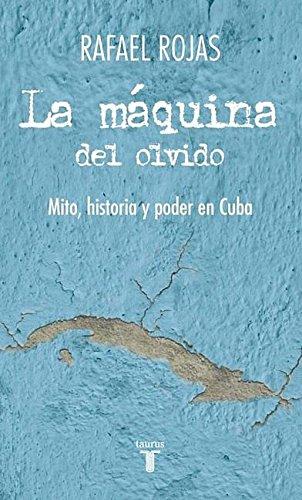 Descargar Libro La Maquina del Olvido: Mito, Historia y Poder en Cuba = The Machine of Oblivion (Pensamiento / Taurus) de Rafael Rojas