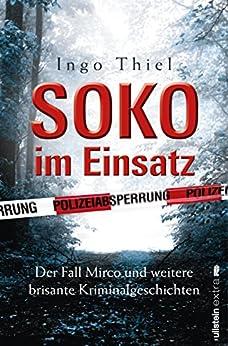 SOKO im Einsatz: Der Fall Mirco und weitere brisante Kriminalgeschichten von [Thiel, Ingo]