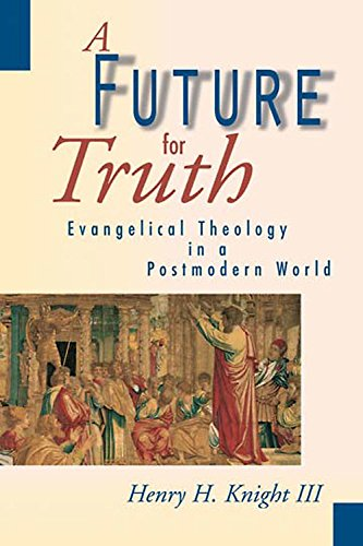 A Future for Truth: Evangelical Theology in a Postmodern World por Henry H. III Knight