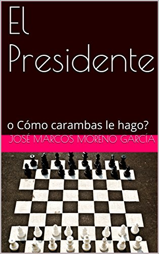 El Presidente: o Cómo carambas le hago? por José Marcos Moreno García