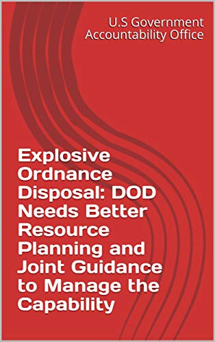 Explosive Ordnance Disposal: DOD Needs Better Resource Planning and Joint Guidance to Manage the Capability (English Edition) -