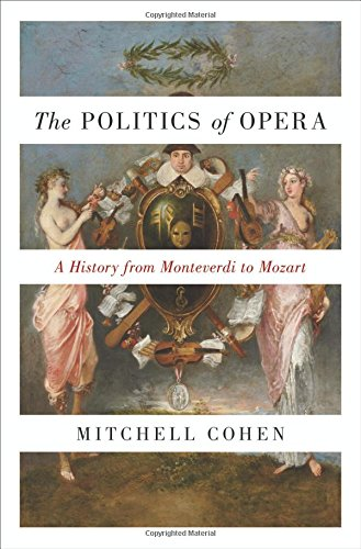 Politics of Opera: A History from Monteverdi to Mozart por Mitchell Cohen
