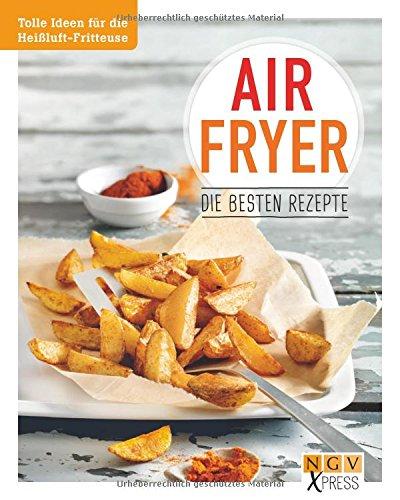 Airfryer - Die besten Rezepte: Tolle Ideen für die Heißluft-Fritteuse