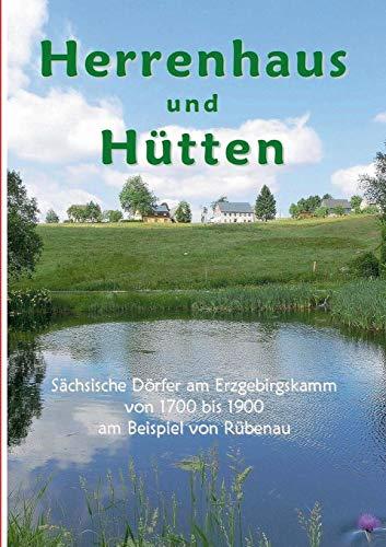 Herrenhaus und Hütten: Sächsische Dörfer am Erzgebirgskamm von 1700 bis 1900 am Beispiel von Rübenau