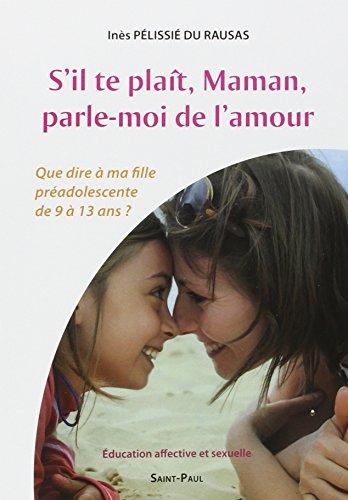 S'il te plaît, Maman, parle-moi de l'amour : Que dire à ma fille pré-adolescente de 9 à 13 ans ? Education affective et sexuelle par Inès Pélissié du Rausas