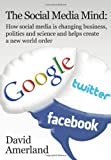 The Social Media Mind: How Social Media Is Changing Business, Politics and Science and Helps Create a New World Order.