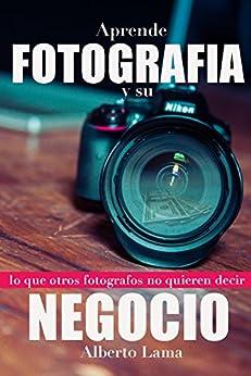 Aprende Fotografia y su Negocio: Lo que otros Fotografos no te quieren decir. (Spanish Edition)
