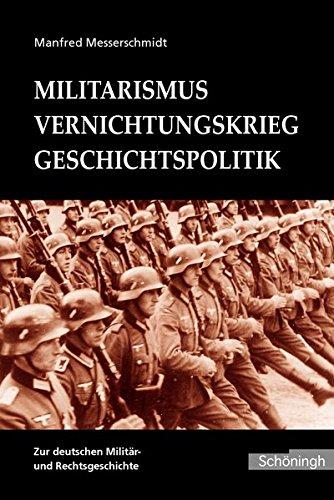 Militarismus - Vernichtungskrieg - Geschichtspolitik: Beiträge zur deutschen Militär- und Rechtsgeschichte