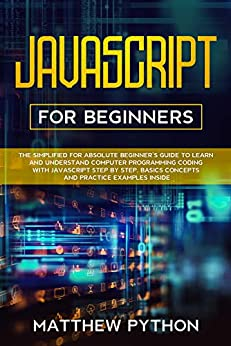 JavaScript for beginners: The simplified for absolute beginner's guide to learn and understand computer programming coding with JavaScript step by step. ... practice examples inside. (English Edition) van [Python , Matthew]