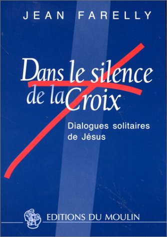 Dans le silence de la croix : Dialogues solitaires de Jésus par Jean Farelly