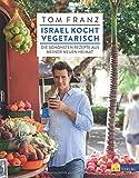 Israel kocht vegetarisch: Die schönsten Rezepte aus meiner neuen Heimat - Tom Franz