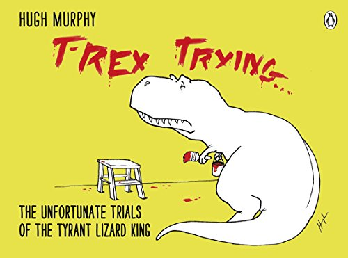 T-Rex Trying: The Unfortunate Trials of the Tyrant Lizard King por Hugh Murphy