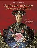 Sanfte und mächtige Frauen aus China: Kaiserinnen, Künstlerinnen, Konkubinen