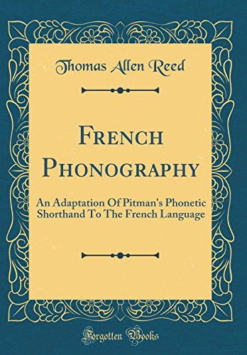 French Phonography: An Adaptation of Pitman's Phonetic Shorthand to the French Language (Classic Reprint)