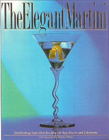 The Elegant Martini Celebrating The Chef S Seductive Recipes For Appetizers And Libations Books Of The Secrets