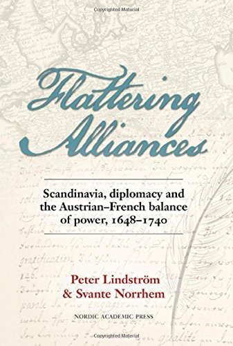 Flattering Alliances: Scandinavia, Diplomacy & the Austrian-French Balance of Power, 1648-1740 por Peter Lindstrom, Svante Norrhem