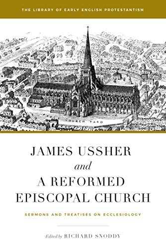 James Ussher and a Reformed Episcopal Church: Sermons and Treatises on Ecclesiology (Library of Early English Protestantism Book 1) (English Edition)