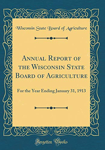 Annual Report of the Wisconsin State Board of Agriculture: For the Year Ending January 31, 1913 (Classic Reprint) por Wisconsin State Board of Agriculture