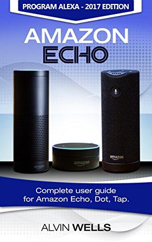 Amazon Echo: Complete user guide for Amazon Echo, Dot, Tap. Program Alexa - 2017 edition (English Edition)