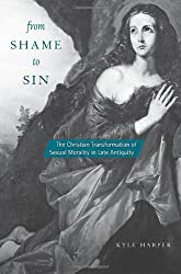 From Shame to Sin: The Christian Transformation of Sexual Morality in Late Antiquity (Revealing Antiquity)