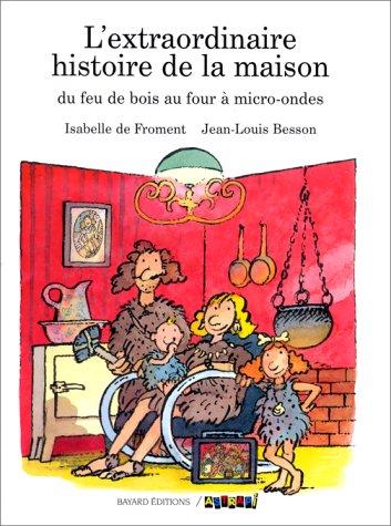 L'EXTRAORDINAIRE HISTOIRE DE LA MAISON. Du feu de bois au four  micro- ondes