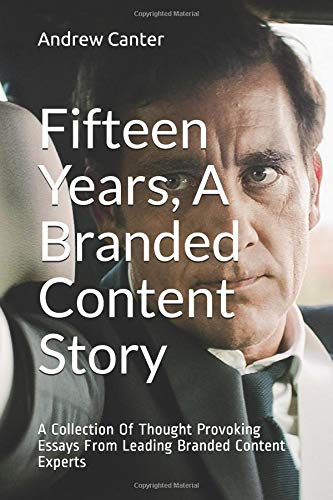 Fifteen Years, A Branded Content Story: A Collection Of Thought Provoking Essays From Leading Branded Content Experts por Andrew Canter