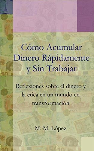 Cómo Acumular Dinero Rápidamente y Sin Trabajar: Reflexiones sobre el dinero y la ética en un mundo en transformación (Spanish Edition)