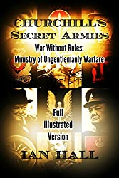 Churchill's Secret Armies: War Without Rules: Ministry of Ungentlemanly Warfare (Full Illustrated Version)
