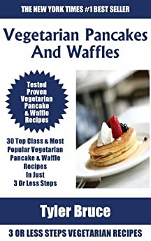 Only N Only 3 Steps Vegetarian Pancakes & Waffles: Collection of 30 Top Class Healthy, Easy, Super-Delicious & Most Popular Vegetarian Pancakes & Waffles ... In Just 3 Or Less Steps (English Edition) par [Bruce, Tyler]