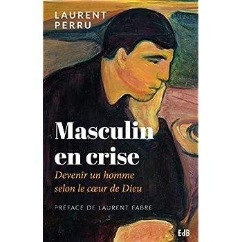 Masculin en crise : Devenir un homme selon le coeur de Dieu