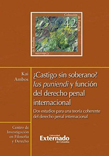 ¿Castigo sin soberano? Lus puniendi y función del derecho penal internacional. Dos estudios para una teoría coherente del derecho penal internacional por Ambos Kai