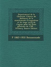 Departement de La Charente. Cahiers de Doleances de La Senechaussee D'Angouleme Et Du Siege Royal de Cognac Pour Les Etats Generaux de 1789 par Prosper Boissonnade