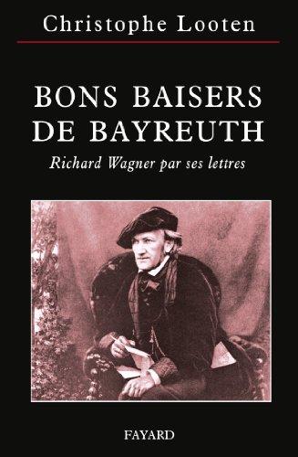 Bons baisers de Bayreuth : Richard Wagner par ses lettres par Christophe Looten