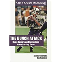 The Bunch Attack: Using Compressed, Clustered Formations in the Passing Game (The Art & Science of Coaching Series)