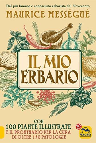 Il Mio Erbario: Con 100 piante illustrate e il prontuario per la cura di oltre 150 patologie