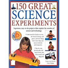 150 Great Science Experiments: Ingenious, Easy-To-Do Projects That Explain the Wonders of Science and Technology