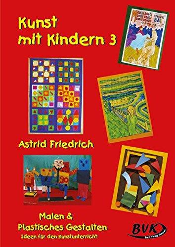 Kunst mit Kindern 3 - Malen und Plastisches Gestalten: Noch mehr Ideen für den Unterricht. Für die Grundschule, Sonderschule und OS: Malen und ... Ideen für den Kunstunterricht -. 1.-5. Klasse