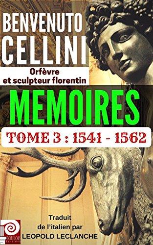 BENVENUTO CELLINI MEMOIRES TOME 3 : 1541-1562: Orfèvre et sculpteur florentin