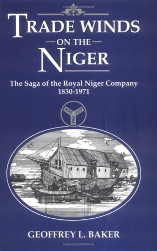 Trade Winds on the Niger: The Saga of the Royal Niger Company 1830-1971