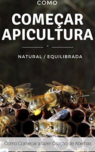 Como Começar a Apicultura- Apicultura Natural e Equilibrada: Apicultura Equilibrada e Natural - Como Ter sucesso na apicultura (Portuguese Edition)