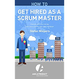 How to Get Hired as a Scrum Master: From Job Ads to Your Trial Day — Learn How to Pick the Right Employer or Client (Age of Product Book 2)