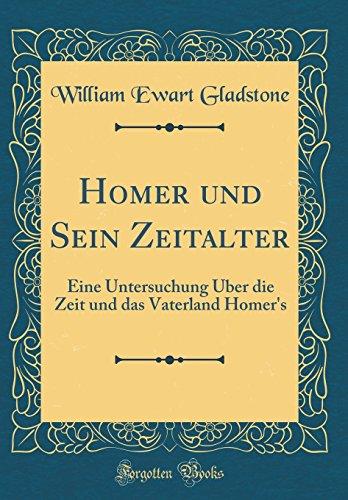 Homer und Sein Zeitalter: Eine Untersuchung Über die Zeit und das Vaterland Homer's (Classic Reprint)