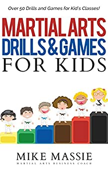 Martial Arts Drills and Games for Kids: Over 50 Exciting Drills and Games for Kids That'll Keep Your Students Training Through Black Belt (Martial Arts Business Success Steps Book 3) by [Massie, Mike]