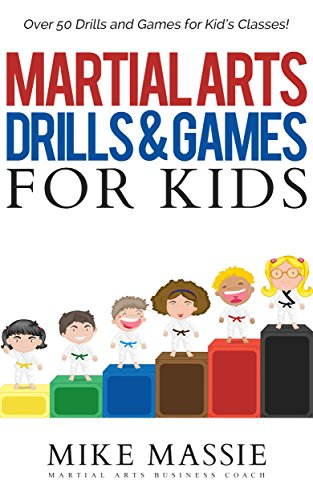 Martial Arts Drills and Games for Kids: Over 50 Exciting Drills and Games for Kids That'll Keep Your Students Training Through Black Belt (Martial Arts Business Success Steps Book 8) (English Edition)