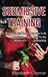Submissive Training: 23 Things You Must Know About How To Be A Submissive. A Must Read For Any Woman In A BDSM Relationship: Volume 3 (Women's Guide to BDSM)