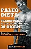 Paleo Dieta – Trasforma il tuo corpo in 30 giorni con la Paleo Dieta: Programma di alimentazione e allenamento per perdere peso, bruciare grassi, scolpire e aumentare la muscolatura