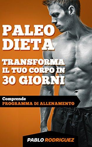 paleo dieta - trasforma il tuo corpo in 30 giorni con la paleo dieta: programma di alimentazione e allenamento per perdere peso, bruciare grassi, scolpire e aumentare la muscolatura