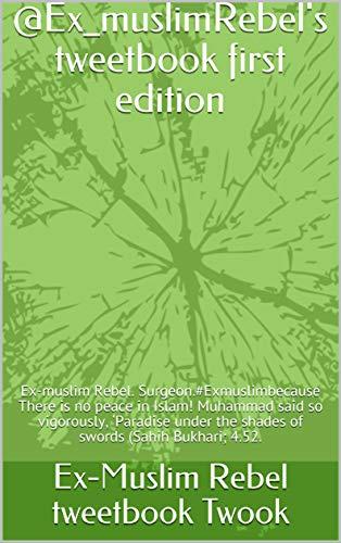 @Ex_muslimRebel's tweetbook first edition: Ex-muslim Rebel. Surgeon.#Exmuslimbecause There is no peace in Islam! Muhammad said so vigorously, 'Paradise ... (Sahih Bukhari; 4.52. (1) (English Edition)